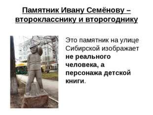 Памятник Ивану Семёнову – второкласснику и второгоднику Это памятник на улиц
