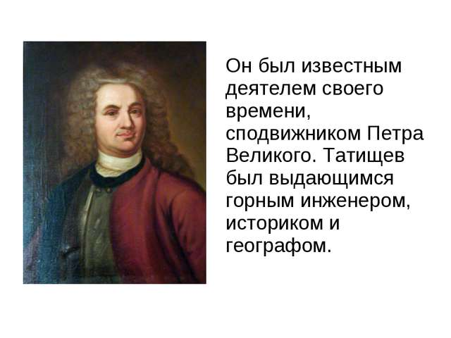 Он был известным деятелем своего времени, сподвижником Петра Великого. Татищ...