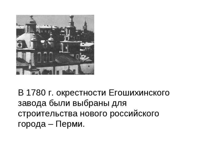 В 1780 г. окрестности Егошихинского завода были выбраны для строительства но...