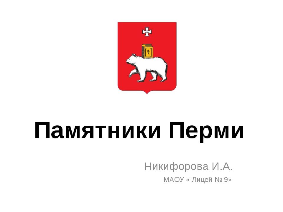 Памятники Перми Никифорова И.А. МАОУ « Лицей № 9»