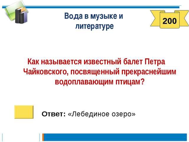 Вода в музыке и литературе Как называется известный балет Петра Чайковского,...