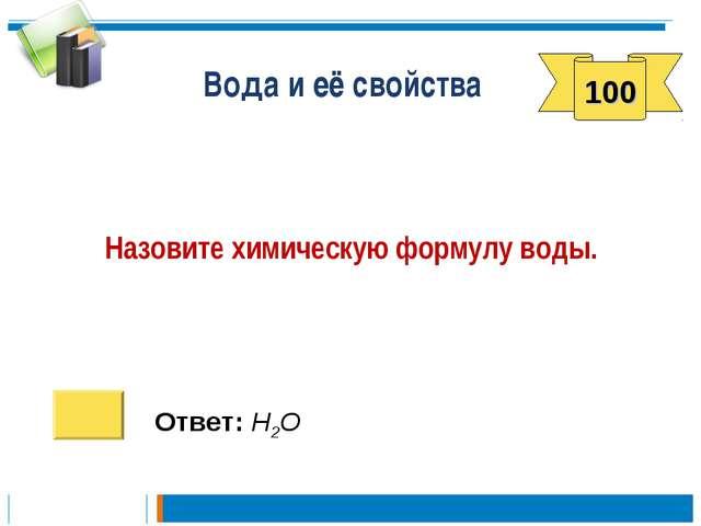 Вода и её свойства Назовите химическую формулу воды. Ответ: Н2О 100