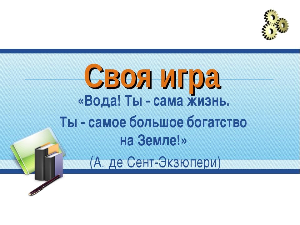 Своя игра «Вода! Ты - сама жизнь. Ты - самое большое богатство на Земле!» (А....