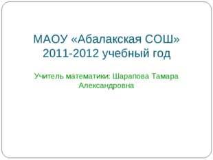 МАОУ «Абалакская СОШ» 2011-2012 учебный год Учитель математики: Шарапова Тама
