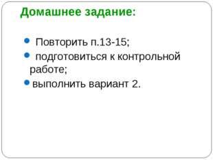 Домашнее задание: Повторить п.13-15; подготовиться к контрольной работе; выпо
