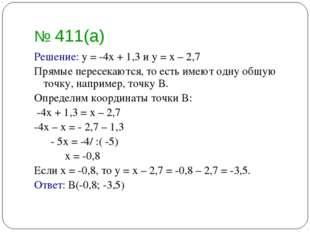 № 411(а) Решение: у = -4х + 1,3 и у = х – 2,7 Прямые пересекаются, то есть им