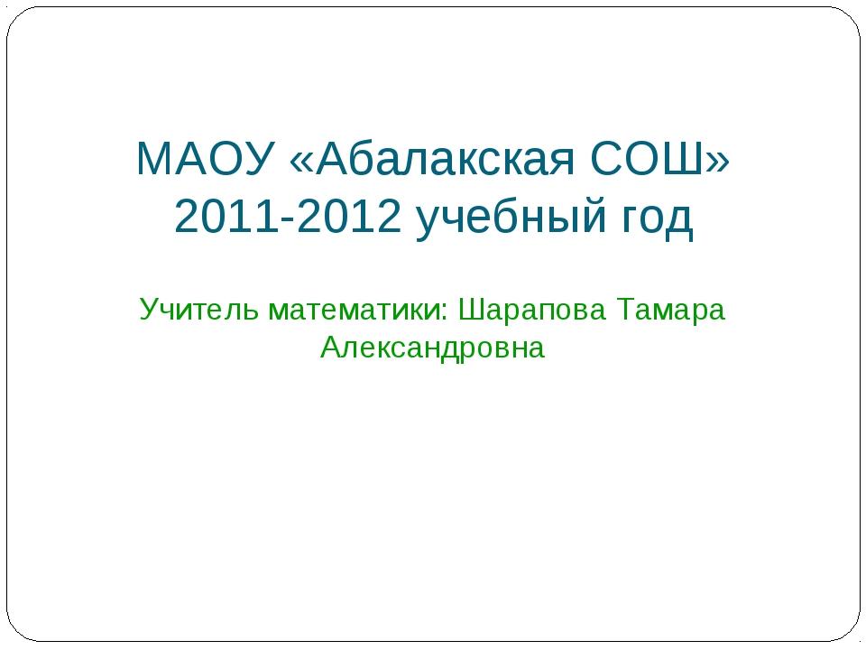 МАОУ «Абалакская СОШ» 2011-2012 учебный год Учитель математики: Шарапова Тама...
