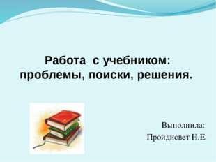 Работа с учебником: проблемы, поиски, решения. Выполнила: Пройдисвет Н.Е.