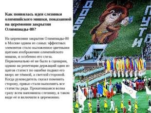 Как появилась идея слезинки олимпийского мишки, показанной на церемонии закры