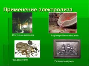 Применение электролиза Получение металлов Рафинирование металлов Гальваностег