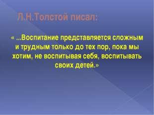 Л.Н.Толстой писал: « ...Воспитание представляется сложным и трудным только до