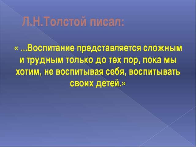 Л.Н.Толстой писал: « ...Воспитание представляется сложным и трудным только до...