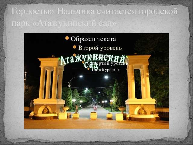Гордостью Нальчика считается городской парк «Атажукинский сад»