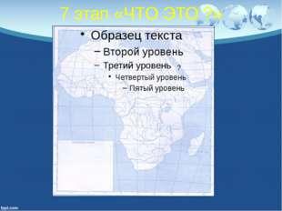 7 этап «ЧТО ЭТО ?» ?