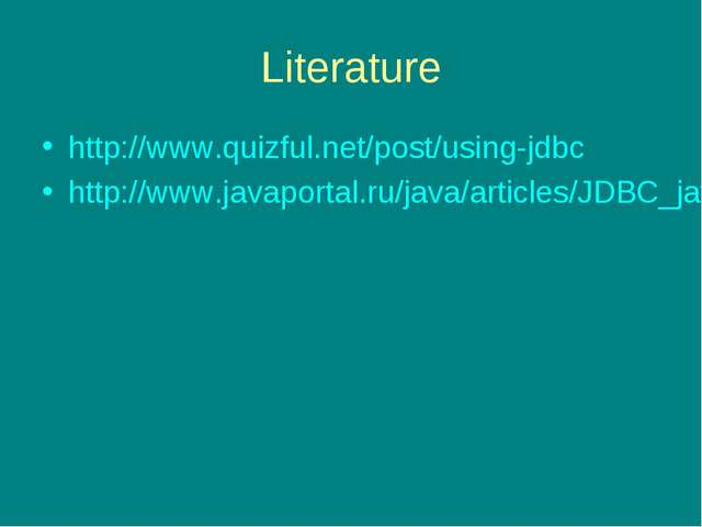 Literature http://www.quizful.net/post/using-jdbc http://www.javaportal.ru/ja...