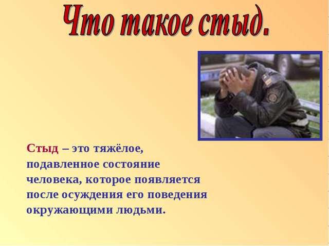 Стыд – это тяжёлое, подавленное состояние человека, которое появляется после...