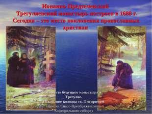 Ионанно-Предтеченский Трегуляевский монастырь построен в 1688 г. Сегодня – эт