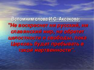 """Вспомним слова И.С. Аксакова: """"Не воскреснет ни русский, ни славянский мир, н"""