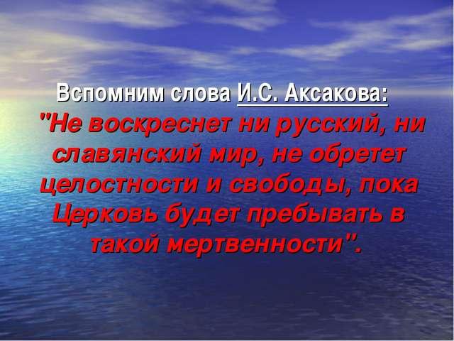 """Вспомним слова И.С. Аксакова: """"Не воскреснет ни русский, ни славянский мир, н..."""