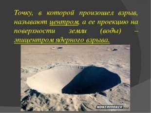 Точку, в которой произошел взрыв, называют центром, а ее проекцию на поверхно