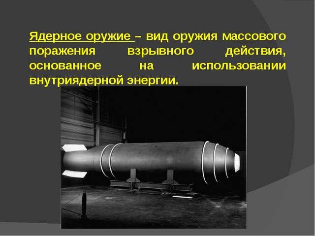 Ядерное оружие – вид оружия массового поражения взрывного действия, основанно...