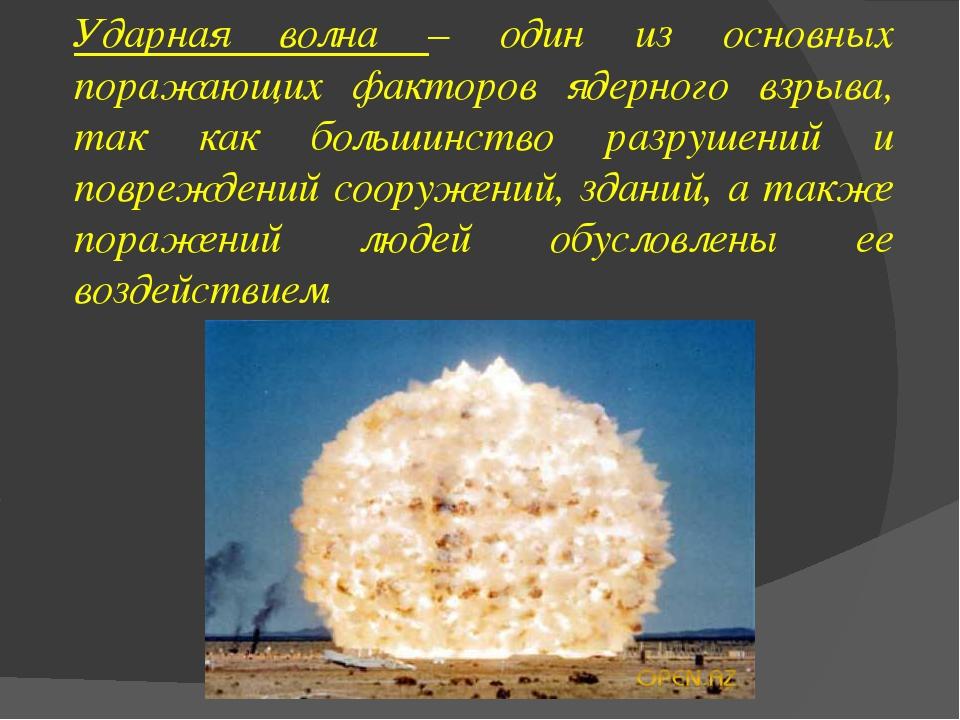 Ударная волна – один из основных поражающих факторов ядерного взрыва, так как...