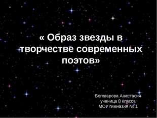 « Образ звезды в творчестве современных поэтов» Боговарова Анастасия ученица