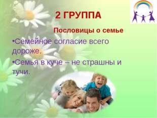 2 ГРУППА Пословицы о семье Семейное согласие всего дороже. Семья в куче – не