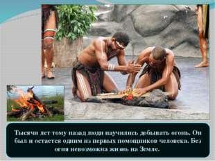 Тысячи лет тому назад люди научились добывать огонь. Он был и остается одним