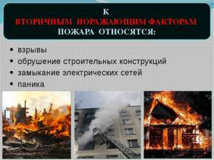 К ВТОРИЧНЫМ ПОРАЖАЮЩИМ ФАКТОРАМ ПОЖАРА ОТНОСЯТСЯ: взрывы обрушение строительн
