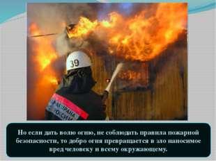 Но если дать волю огню, не соблюдать правила пожарной безопасности, то добро
