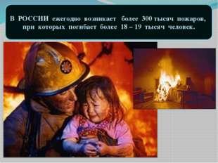 В РОССИИ ежегодно возникает более 300 тысяч пожаров, при которых погибает бол