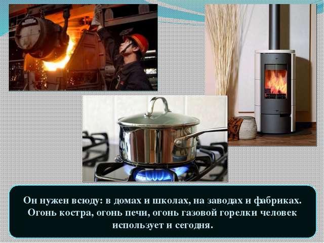 Он нужен всюду: в домах и школах, на заводах и фабриках. Огонь костра, огонь...