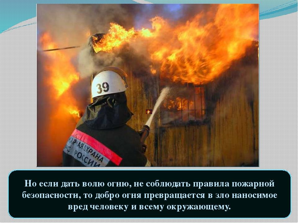 Но если дать волю огню, не соблюдать правила пожарной безопасности, то добро...