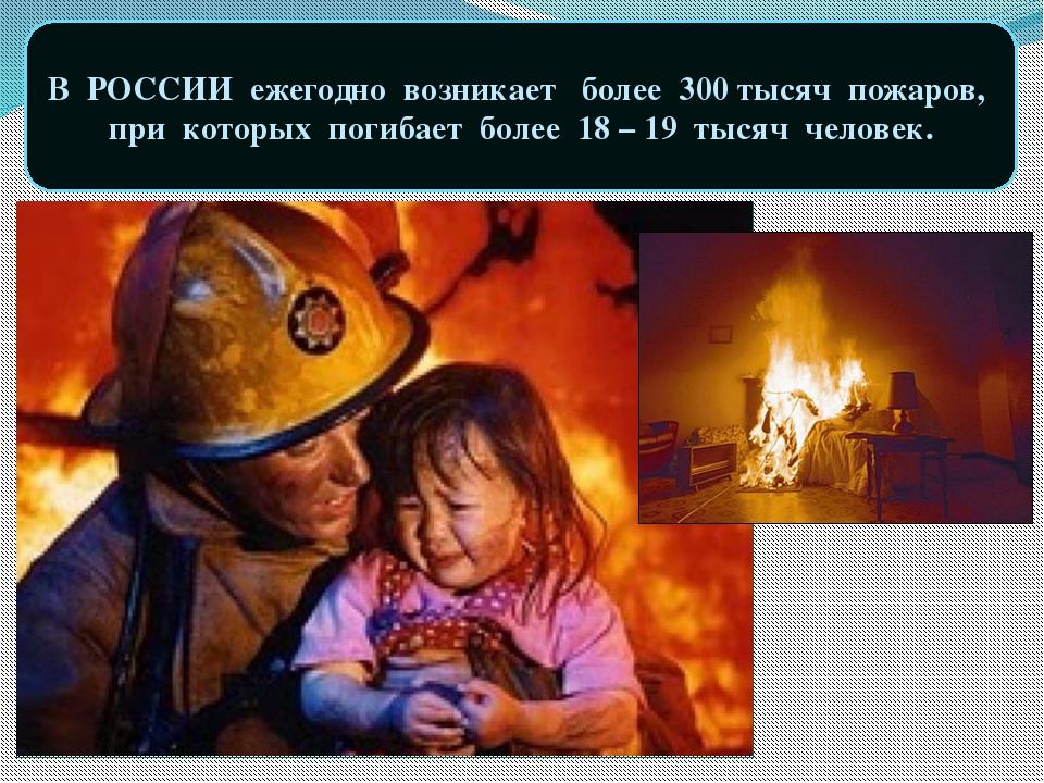 В РОССИИ ежегодно возникает более 300 тысяч пожаров, при которых погибает бол...