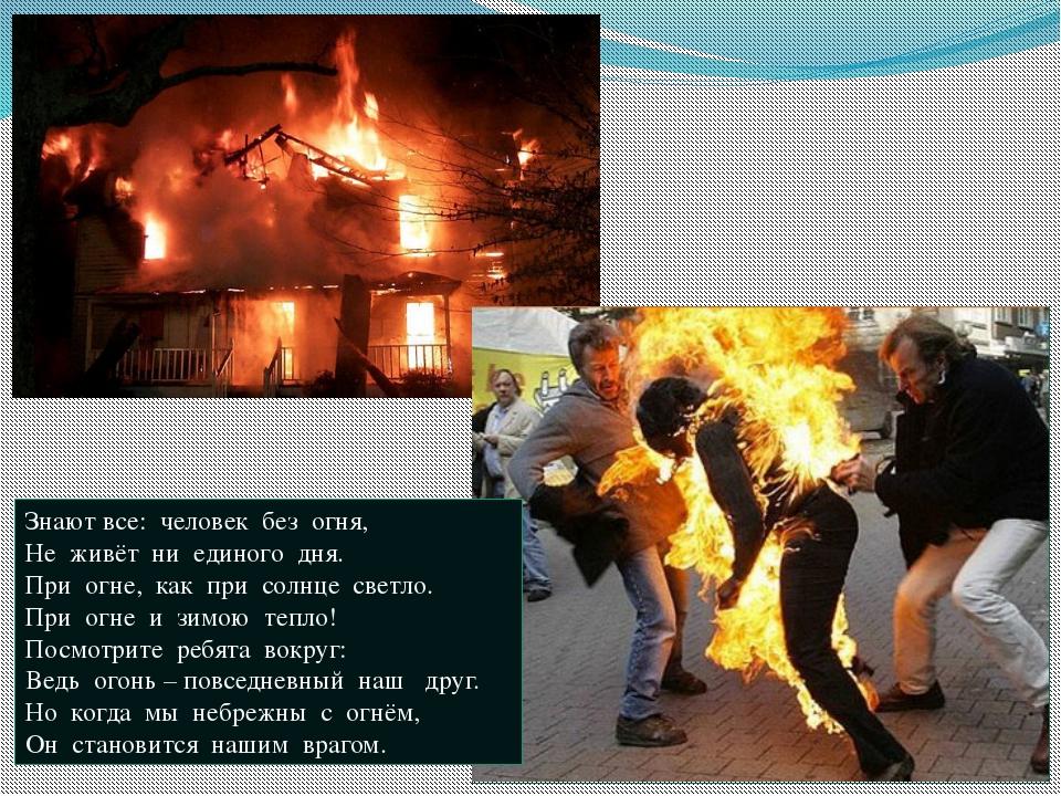 Знают все: человек без огня, Не живёт ни единого дня. При огне, как при солнц...