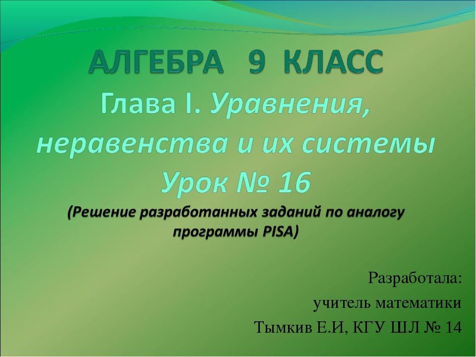 Разработала: учитель математики Тымкив Е.И, КГУ ШЛ № 14