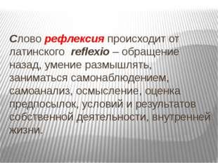 Словорефлексияпроисходит от латинского reflexio– обращение назад, умение