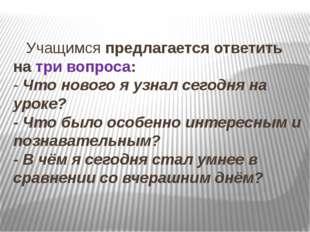 Учащимсяпредлагается ответить на три вопроса: -Что нового я узнал сегодн