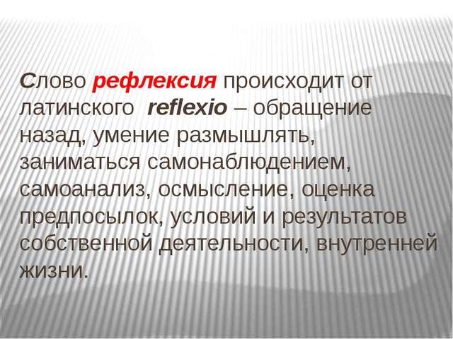 Словорефлексияпроисходит от латинского reflexio– обращение назад, умение...