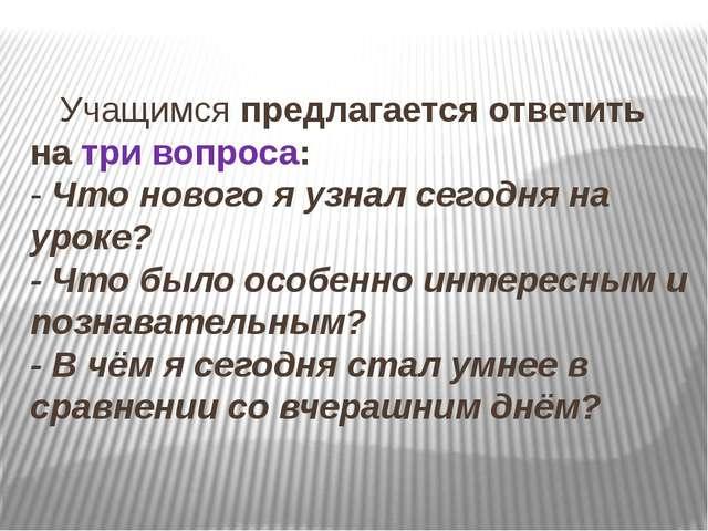 Учащимсяпредлагается ответить на три вопроса: -Что нового я узнал сегодн...