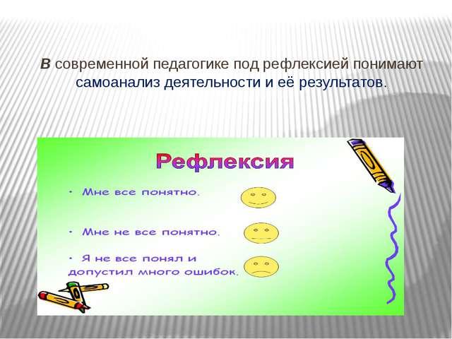 Всовременной педагогике под рефлексией понимают самоанализ деятельности и...