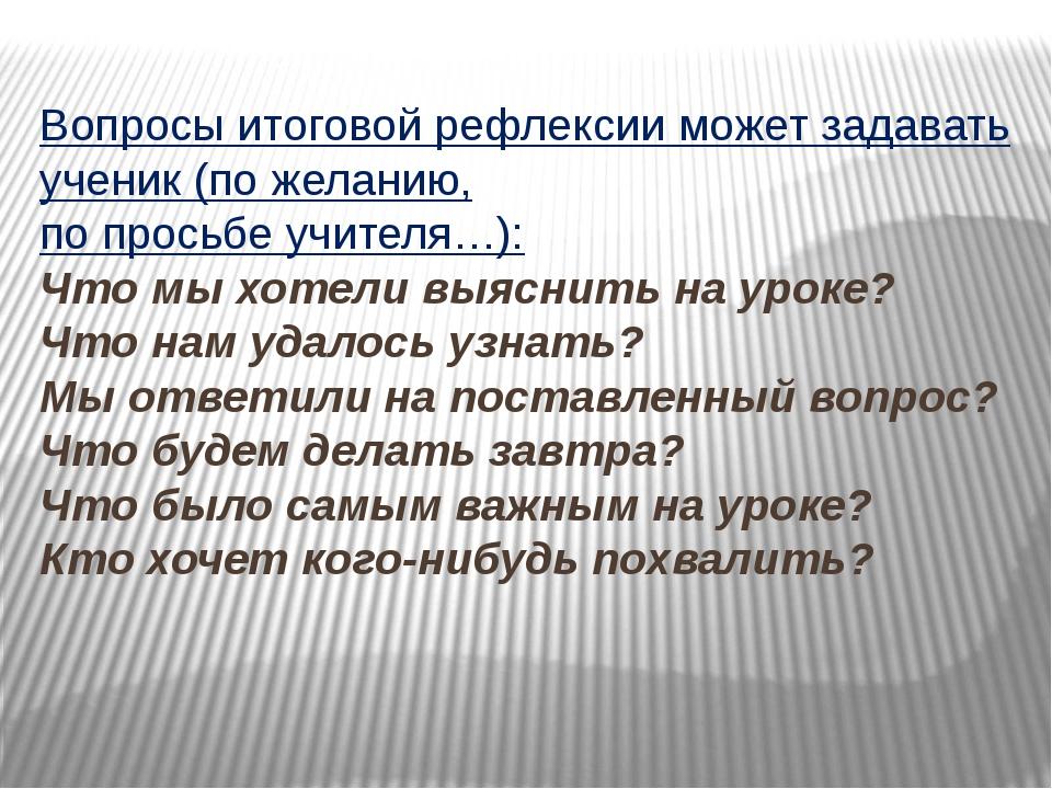 Вопросы итоговой рефлексии может задавать ученик (по желанию, по просьбе учит...