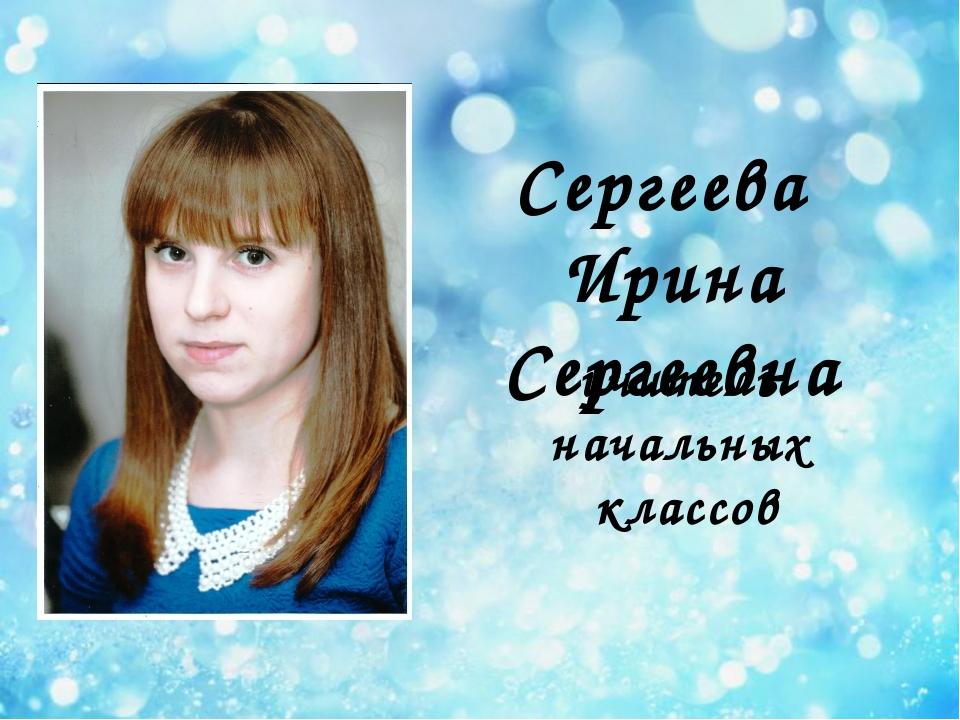 Сергеева Ирина Сергеевна учитель начальных классов