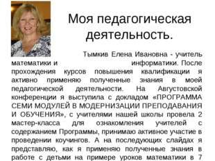 Моя педагогическая деятельность. Тымкив Елена Ивановна - учитель математики и