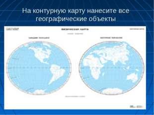 На контурную карту нанесите все географические объекты