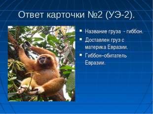 Ответ карточки №2 (УЭ-2). Название груза - гиббон. Доставлен груз с материка