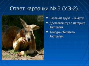 Ответ карточки № 5 (УЭ-2). Название груза - кенгуру. Доставлен груз с материк