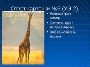 Ответ карточки №6 (УЭ-2). Название груза - жираф. Доставлен груз с материка А