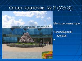 Ответ карточки № 2 (УЭ-3). Место доставки груза - Новосибирский зоопарк.